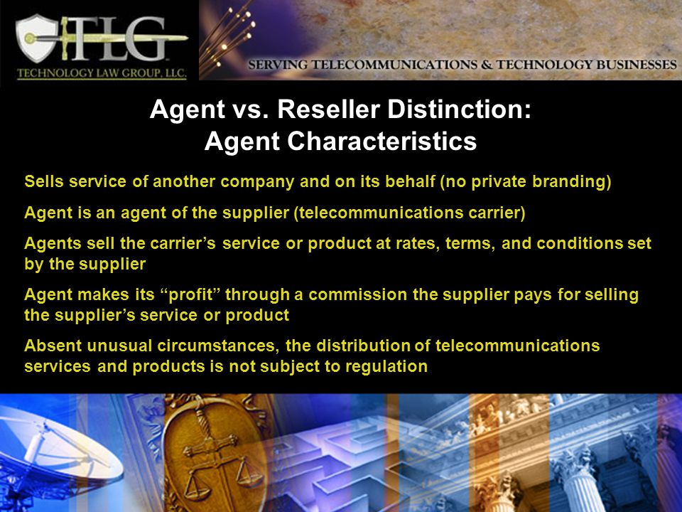 Sells service of another company and on its behalf (no private branding) Agent is an agent of the supplier (telecommunications carrier) Agents sell the carriers service or product at rates, terms, and conditions set by the supplier Agent makes its profit through a commission the supplier pays for selling the suppliers service or product Absent unusual circumstances, the distribution of telecommunications services and products is not subject to regulation Agent vs.