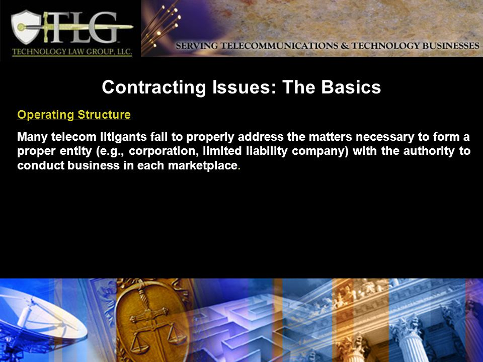 Contracting Issues: The Basics Operating Structure Many telecom litigants fail to properly address the matters necessary to form a proper entity (e.g., corporation, limited liability company) with the authority to conduct business in each marketplace.