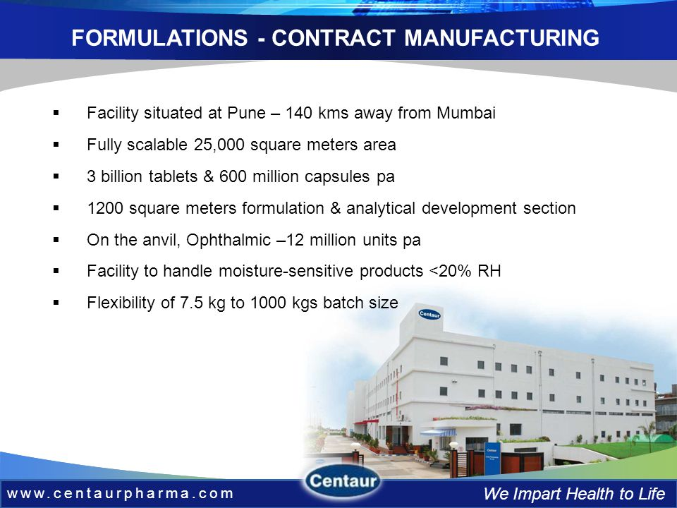 www.centaurpharma.com We Impart Health to Life FORMULATIONS - CONTRACT MANUFACTURING www.centaurpharma.com We Impart Health to Life Facility situated at Pune – 140 kms away from Mumbai Fully scalable 25,000 square meters area 3 billion tablets & 600 million capsules pa 1200 square meters formulation & analytical development section On the anvil, Ophthalmic –12 million units pa Facility to handle moisture-sensitive products <20% RH Flexibility of 7.5 kg to 1000 kgs batch size
