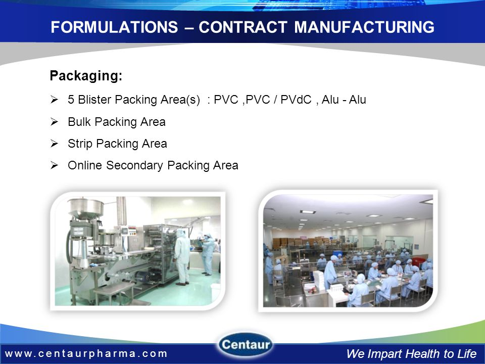 www.centaurpharma.com We Impart Health to Life FORMULATIONS – CONTRACT MANUFACTURING 5 Blister Packing Area(s) : PVC,PVC / PVdC, Alu - Alu Bulk Packing Area Strip Packing Area Online Secondary Packing Area Packaging: