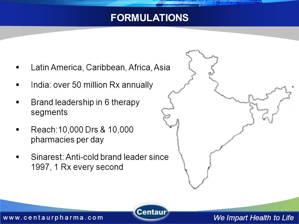 www.centaurpharma.com We Impart Health to Life Latin America, Caribbean, Africa, Asia India: over 50 million Rx annually Brand leadership in 6 therapy segments Reach:10,000 Drs & 10,000 pharmacies per day Sinarest: Anti-cold brand leader since 1997, 1 Rx every second FORMULATIONS