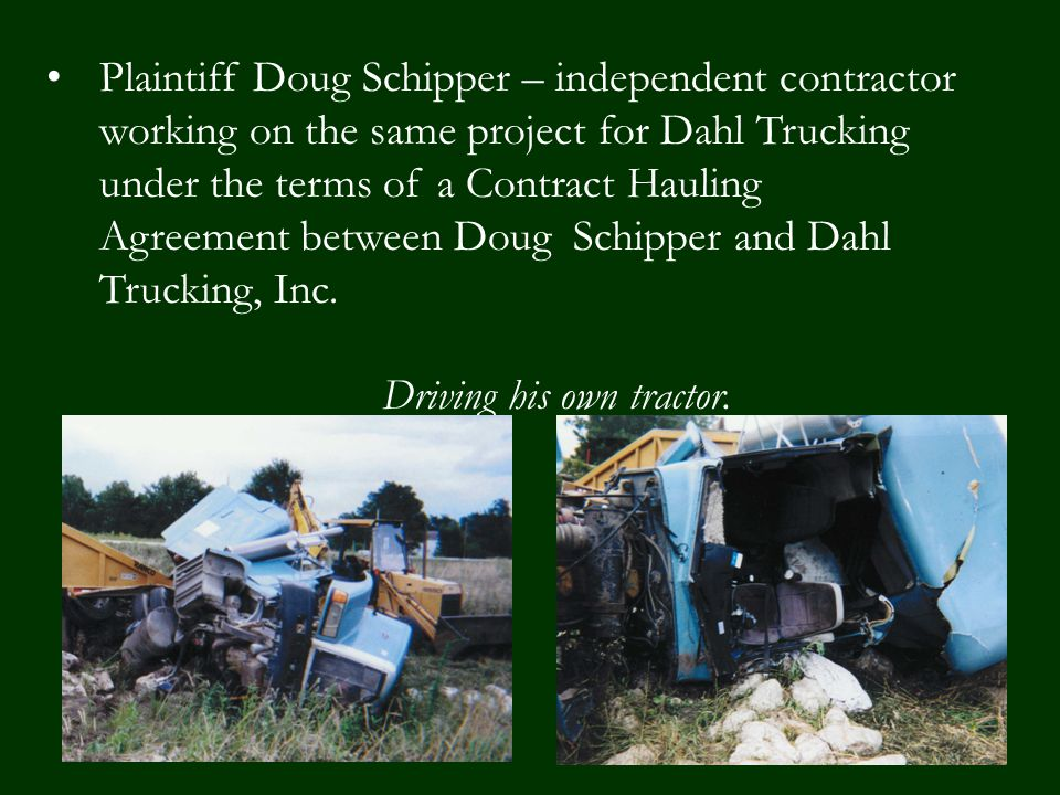 Plaintiff Doug Schipper – independent contractor working on the same project for Dahl Trucking under the terms of a Contract Hauling Agreement between Doug Schipper and Dahl Trucking, Inc.
