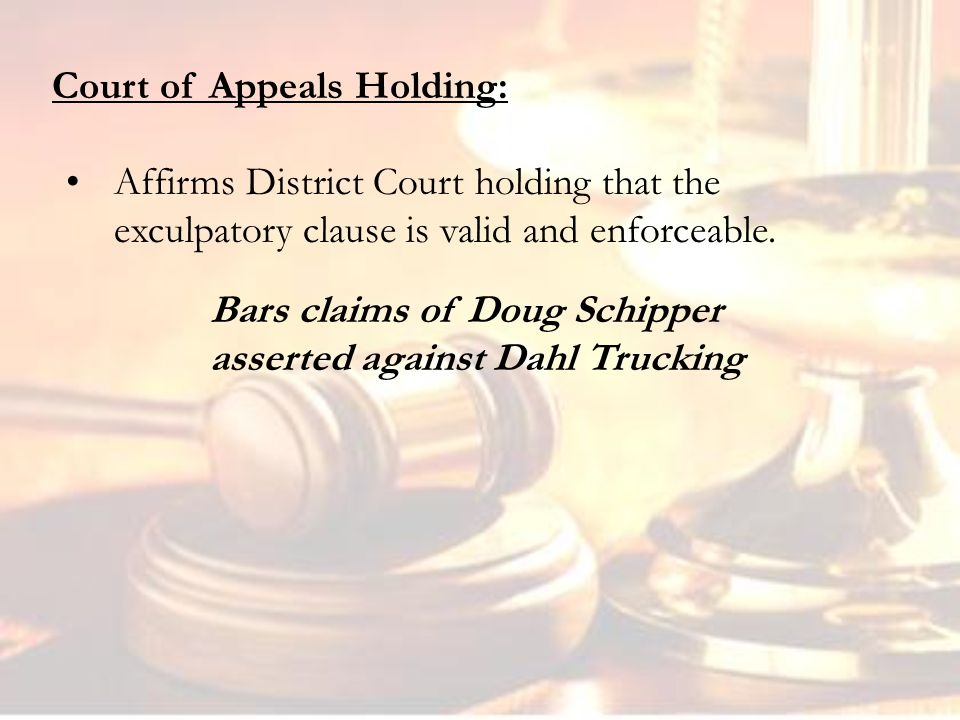 Court of Appeals Holding: Bars claims of Doug Schipper asserted against Dahl Trucking Affirms District Court holding that the exculpatory clause is valid and enforceable.