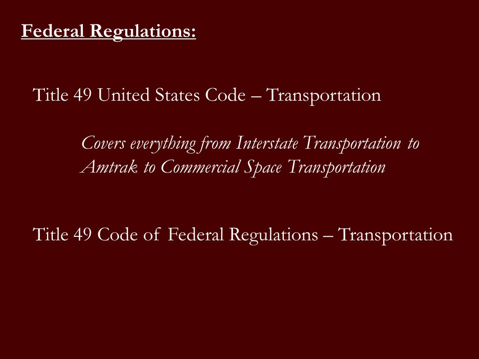 Title 49 Code of Federal Regulations – Transportation Federal Regulations: Title 49 United States Code – Transportation Covers everything from Interstate Transportation to Amtrak to Commercial Space Transportation