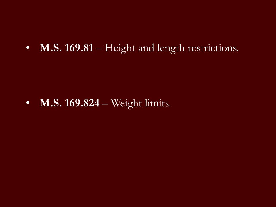 M.S. 169.81 – Height and length restrictions. M.S. 169.824 – Weight limits.