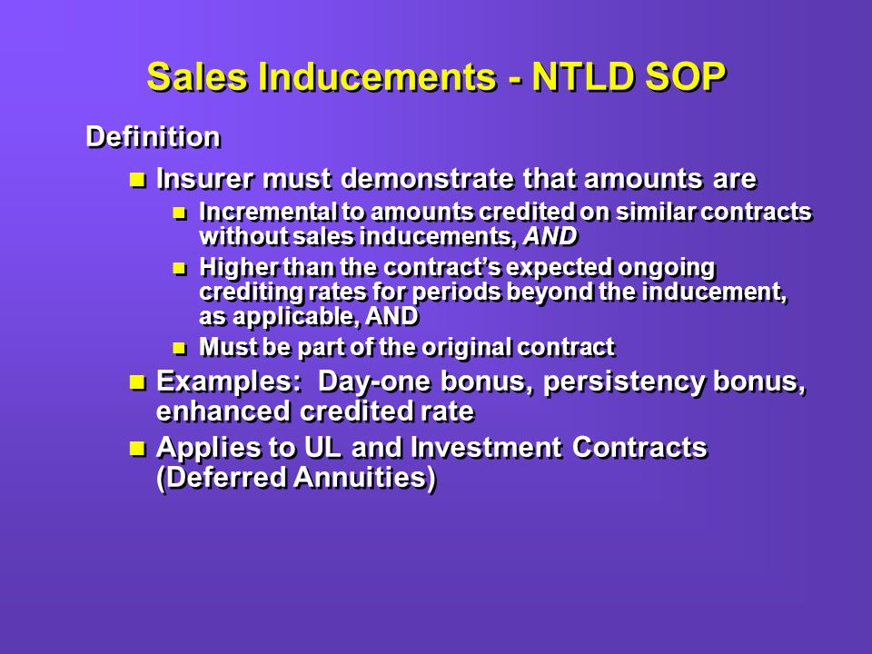 Sales Inducements - NTLD SOP Definition Insurer must demonstrate that amounts are Incremental to amounts credited on similar contracts without sales inducements, AND Higher than the contracts expected ongoing crediting rates for periods beyond the inducement, as applicable, AND Must be part of the original contract Examples: Day-one bonus, persistency bonus, enhanced credited rate Applies to UL and Investment Contracts (Deferred Annuities) Definition Insurer must demonstrate that amounts are Incremental to amounts credited on similar contracts without sales inducements, AND Higher than the contracts expected ongoing crediting rates for periods beyond the inducement, as applicable, AND Must be part of the original contract Examples: Day-one bonus, persistency bonus, enhanced credited rate Applies to UL and Investment Contracts (Deferred Annuities)