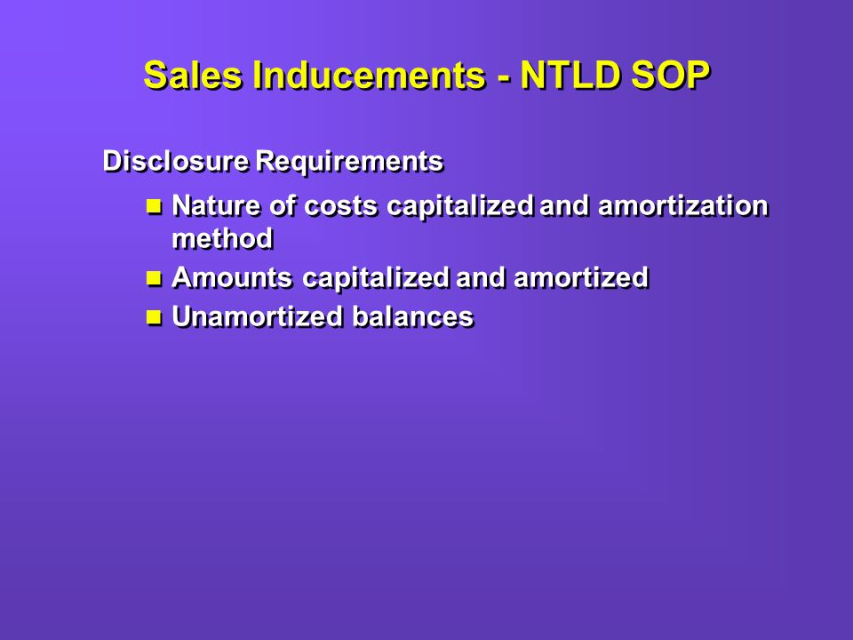 Sales Inducements - NTLD SOP Disclosure Requirements Nature of costs capitalized and amortization method Amounts capitalized and amortized Unamortized balances Disclosure Requirements Nature of costs capitalized and amortization method Amounts capitalized and amortized Unamortized balances