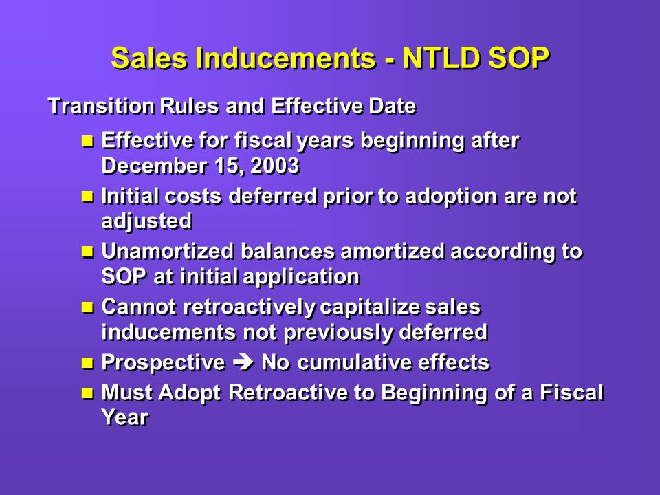 Sales Inducements - NTLD SOP Transition Rules and Effective Date Effective for fiscal years beginning after December 15, 2003 Initial costs deferred prior to adoption are not adjusted Unamortized balances amortized according to SOP at initial application Cannot retroactively capitalize sales inducements not previously deferred Prospective No cumulative effects Must Adopt Retroactive to Beginning of a Fiscal Year Transition Rules and Effective Date Effective for fiscal years beginning after December 15, 2003 Initial costs deferred prior to adoption are not adjusted Unamortized balances amortized according to SOP at initial application Cannot retroactively capitalize sales inducements not previously deferred Prospective No cumulative effects Must Adopt Retroactive to Beginning of a Fiscal Year