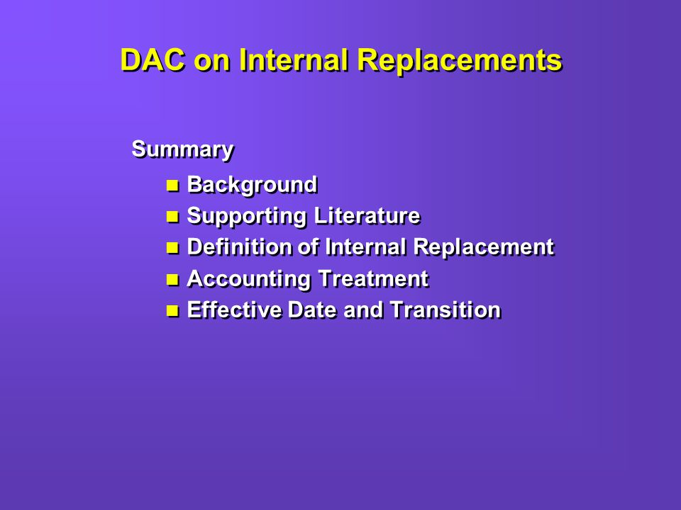 DAC on Internal Replacements Summary Background Supporting Literature Definition of Internal Replacement Accounting Treatment Effective Date and Transition Summary Background Supporting Literature Definition of Internal Replacement Accounting Treatment Effective Date and Transition