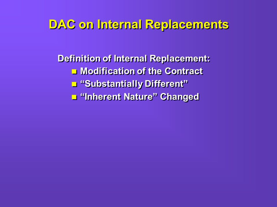 DAC on Internal Replacements Definition of Internal Replacement: Modification of the Contract Substantially Different Inherent Nature Changed Definition of Internal Replacement: Modification of the Contract Substantially Different Inherent Nature Changed
