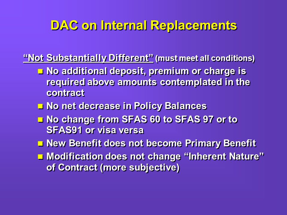 DAC on Internal Replacements Not Substantially Different (must meet all conditions) No additional deposit, premium or charge is required above amounts contemplated in the contract No net decrease in Policy Balances No change from SFAS 60 to SFAS 97 or to SFAS91 or visa versa New Benefit does not become Primary Benefit Modification does not change Inherent Nature of Contract (more subjective) Not Substantially Different (must meet all conditions) No additional deposit, premium or charge is required above amounts contemplated in the contract No net decrease in Policy Balances No change from SFAS 60 to SFAS 97 or to SFAS91 or visa versa New Benefit does not become Primary Benefit Modification does not change Inherent Nature of Contract (more subjective)