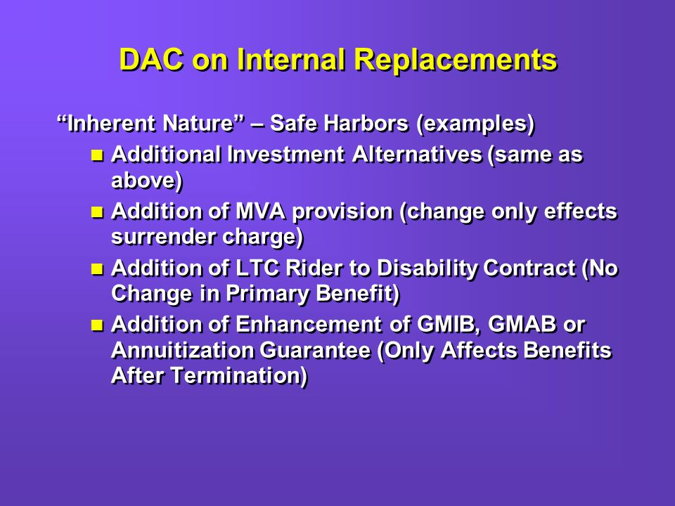 DAC on Internal Replacements Inherent Nature – Safe Harbors (examples) Additional Investment Alternatives (same as above) Addition of MVA provision (change only effects surrender charge) Addition of LTC Rider to Disability Contract (No Change in Primary Benefit) Addition of Enhancement of GMIB, GMAB or Annuitization Guarantee (Only Affects Benefits After Termination) Inherent Nature – Safe Harbors (examples) Additional Investment Alternatives (same as above) Addition of MVA provision (change only effects surrender charge) Addition of LTC Rider to Disability Contract (No Change in Primary Benefit) Addition of Enhancement of GMIB, GMAB or Annuitization Guarantee (Only Affects Benefits After Termination)
