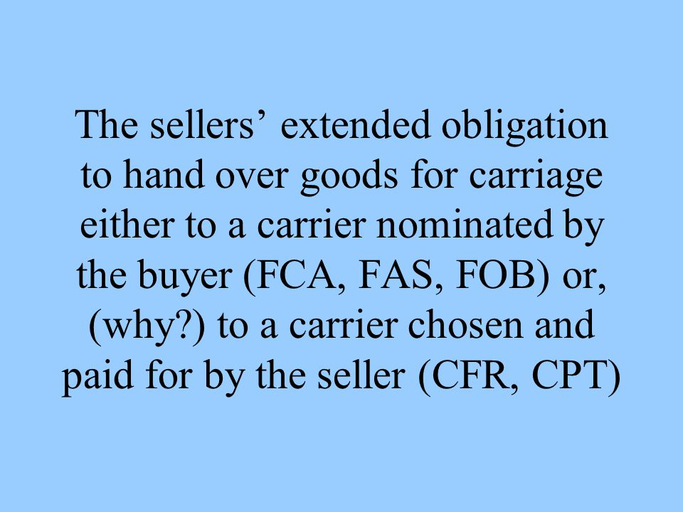 The sellers extended obligation to hand over goods for carriage either to a carrier nominated by the buyer (FCA, FAS, FOB) or, (why ) to a carrier chosen and paid for by the seller (CFR, CPT)