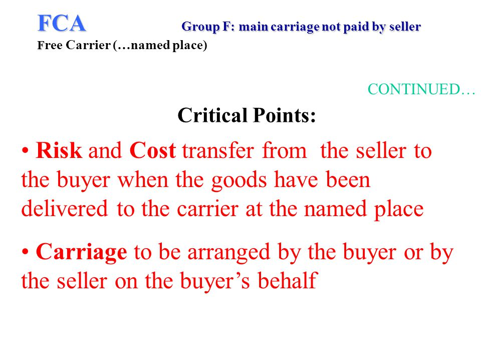 FCA Group F: main carriage not paid by seller F FCA Group F: main carriage not paid by seller F ree Carrier (…named place) CONTINUED… Risk and Cost transfer from the seller to the buyer when the goods have been delivered to the carrier at the named place Carriage to be arranged by the buyer or by the seller on the buyers behalf Critical Points: