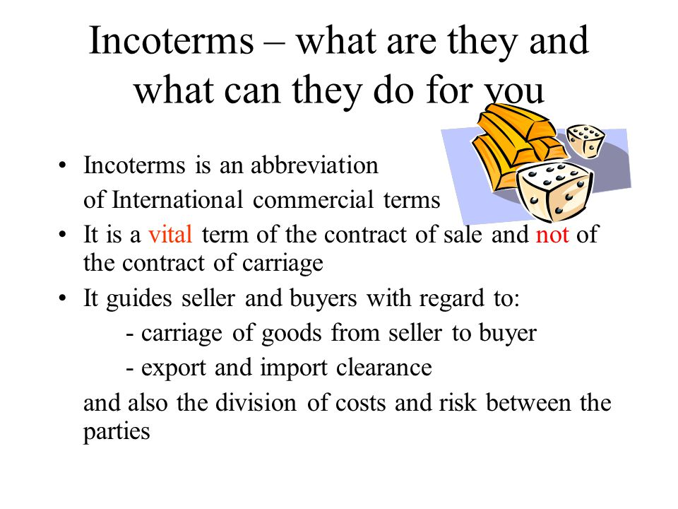 Incoterms – what are they and what can they do for you Incoterms is an abbreviation of International commercial terms It is a vital term of the contract of sale and not of the contract of carriage It guides seller and buyers with regard to: - carriage of goods from seller to buyer - export and import clearance and also the division of costs and risk between the parties