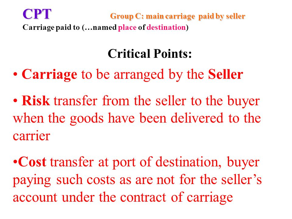 CPT Group C: main carriage paid by seller CPT Group C: main carriage paid by seller Carriage paid to (…named place of destination) Carriage to be arranged by the Seller Risk transfer from the seller to the buyer when the goods have been delivered to the carrier Cost transfer at port of destination, buyer paying such costs as are not for the sellers account under the contract of carriage Critical Points:
