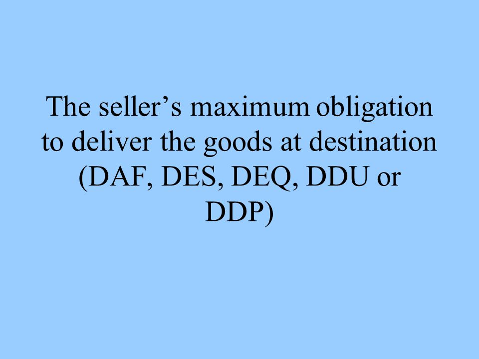 The sellers maximum obligation to deliver the goods at destination (DAF, DES, DEQ, DDU or DDP)