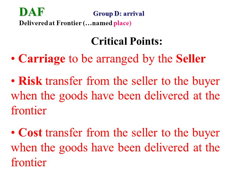 DAF Group D: arrival DAF Group D: arrival Delivered at Frontier (…named place) Carriage to be arranged by the Seller Risk transfer from the seller to the buyer when the goods have been delivered at the frontier Cost transfer from the seller to the buyer when the goods have been delivered at the frontier Critical Points: