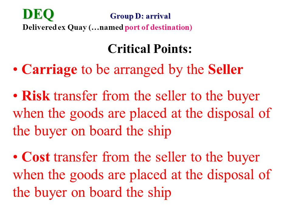 DEQ Group D: arrival DEQ Group D: arrival Delivered ex Quay (…named port of destination) Carriage to be arranged by the Seller Risk transfer from the seller to the buyer when the goods are placed at the disposal of the buyer on board the ship Cost transfer from the seller to the buyer when the goods are placed at the disposal of the buyer on board the ship Critical Points: