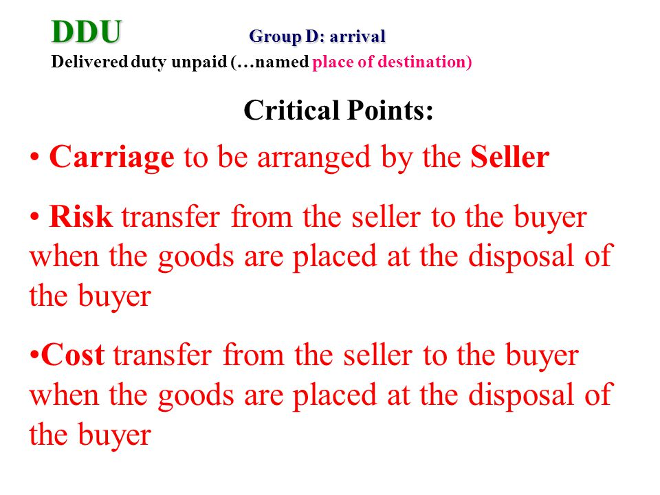 DDU Group D: arrival DDU Group D: arrival Delivered duty unpaid (…named place of destination) Carriage to be arranged by the Seller Risk transfer from the seller to the buyer when the goods are placed at the disposal of the buyer Cost transfer from the seller to the buyer when the goods are placed at the disposal of the buyer Critical Points: