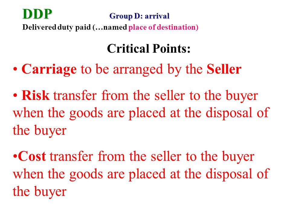 DDP Group D: arrival DDP Group D: arrival Delivered duty paid (…named place of destination) Carriage to be arranged by the Seller Risk transfer from the seller to the buyer when the goods are placed at the disposal of the buyer Cost transfer from the seller to the buyer when the goods are placed at the disposal of the buyer Critical Points: