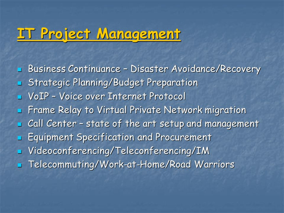 IT Project Management Business Continuance – Disaster Avoidance/Recovery Business Continuance – Disaster Avoidance/Recovery Strategic Planning/Budget Preparation Strategic Planning/Budget Preparation VoIP – Voice over Internet Protocol VoIP – Voice over Internet Protocol Frame Relay to Virtual Private Network migration Frame Relay to Virtual Private Network migration Call Center – state of the art setup and management Call Center – state of the art setup and management Equipment Specification and Procurement Equipment Specification and Procurement Videoconferencing/Teleconferencing/IM Videoconferencing/Teleconferencing/IM Telecommuting/Work-at-Home/Road Warriors Telecommuting/Work-at-Home/Road Warriors