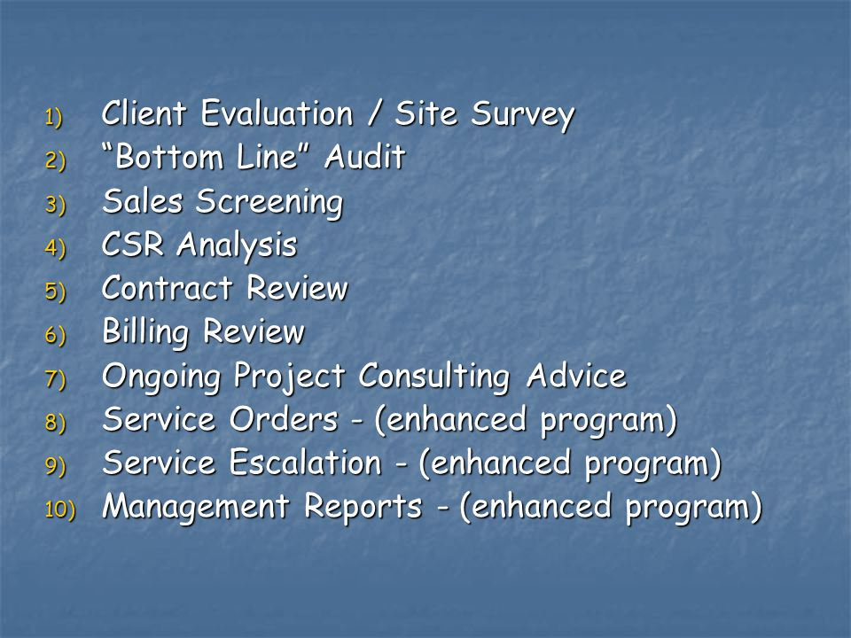 1) Client Evaluation / Site Survey 2) Bottom Line Audit 3) Sales Screening 4) CSR Analysis 5) Contract Review 6) Billing Review 7) Ongoing Project Consulting Advice 8) Service Orders - (enhanced program) 9) Service Escalation - (enhanced program) 10) Management Reports - (enhanced program)