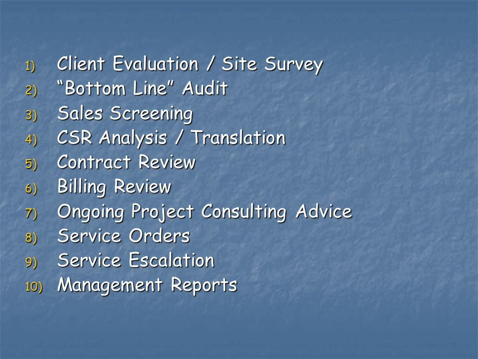 1) Client Evaluation / Site Survey 2) Bottom Line Audit 3) Sales Screening 4) CSR Analysis / Translation 5) Contract Review 6) Billing Review 7) Ongoing Project Consulting Advice 8) Service Orders 9) Service Escalation 10) Management Reports