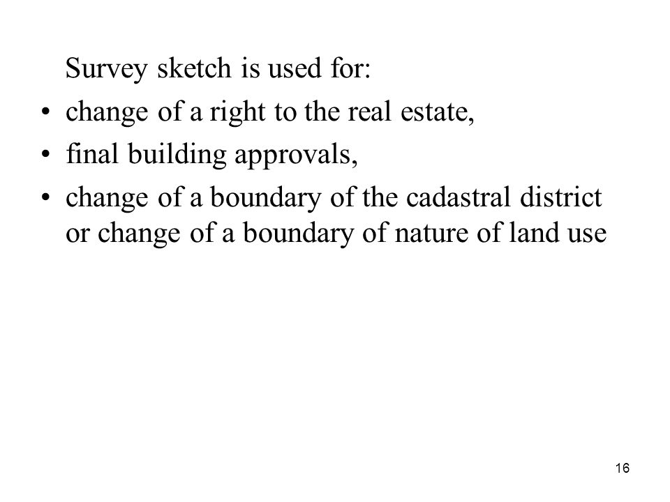16 Survey sketch is used for: change of a right to the real estate, final building approvals, change of a boundary of the cadastral district or change of a boundary of nature of land use