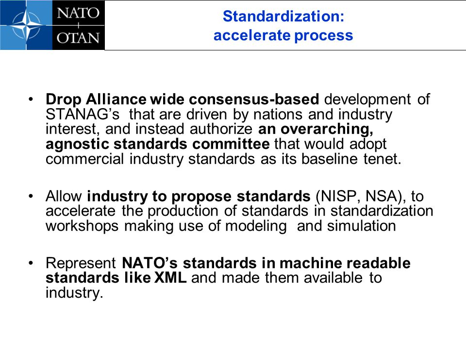 Standardization: accelerate process Drop Alliance wide consensus-based development of STANAGs that are driven by nations and industry interest, and instead authorize an overarching, agnostic standards committee that would adopt commercial industry standards as its baseline tenet.