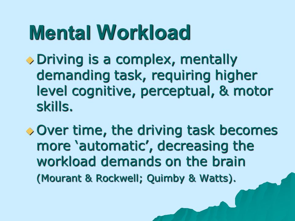 Mental Workload Driving is a complex, mentally demanding task, requiring higher level cognitive, perceptual, & motor skills.