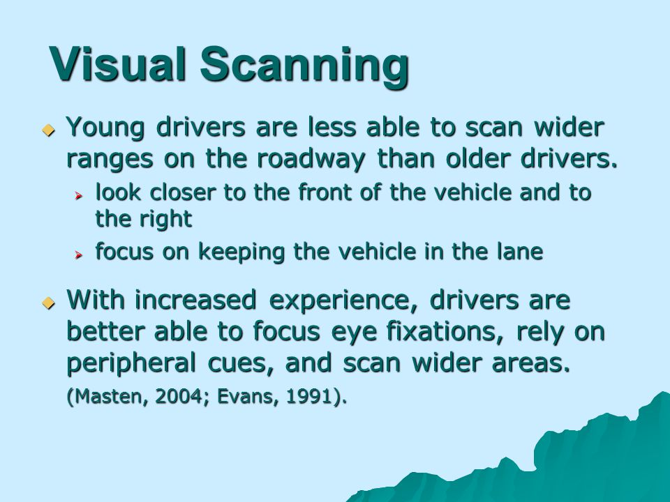 Visual Scanning Young drivers are less able to scan wider ranges on the roadway than older drivers.