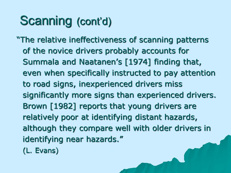 Scanning (contd) The relative ineffectiveness of scanning patterns of the novice drivers probably accounts for Summala and Naatanens [1974] finding that, even when specifically instructed to pay attention to road signs, inexperienced drivers miss significantly more signs than experienced drivers.