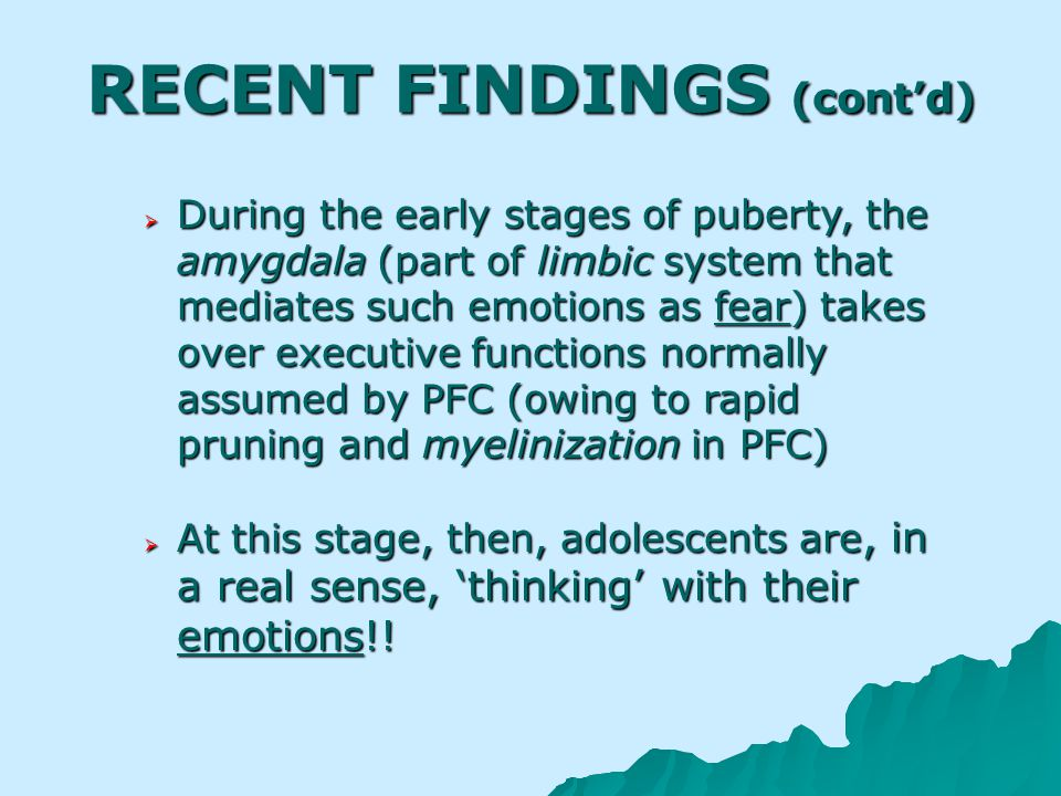 RECENT FINDINGS (contd) During the early stages of puberty, the amygdala (part of limbic system that mediates such emotions as fear) takes over executive functions normally assumed by PFC (owing to rapid pruning and myelinization in PFC) During the early stages of puberty, the amygdala (part of limbic system that mediates such emotions as fear) takes over executive functions normally assumed by PFC (owing to rapid pruning and myelinization in PFC) At this stage, then, adolescents are, in a real sense, thinking with their emotions!.