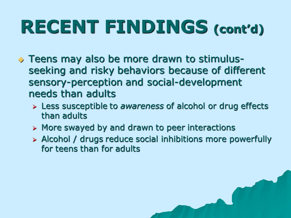 RECENT FINDINGS (contd) Teens may also be more drawn to stimulus- seeking and risky behaviors because of different sensory-perception and social-development needs than adults Teens may also be more drawn to stimulus- seeking and risky behaviors because of different sensory-perception and social-development needs than adults Less susceptible to awareness of alcohol or drug effects than adults Less susceptible to awareness of alcohol or drug effects than adults More swayed by and drawn to peer interactions More swayed by and drawn to peer interactions Alcohol / drugs reduce social inhibitions more powerfully for teens than for adults Alcohol / drugs reduce social inhibitions more powerfully for teens than for adults