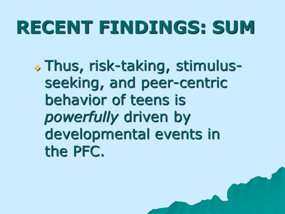 RECENT FINDINGS: SUM Thus, risk-taking, stimulus- seeking, and peer-centric behavior of teens is powerfully driven by developmental events in the PFC.