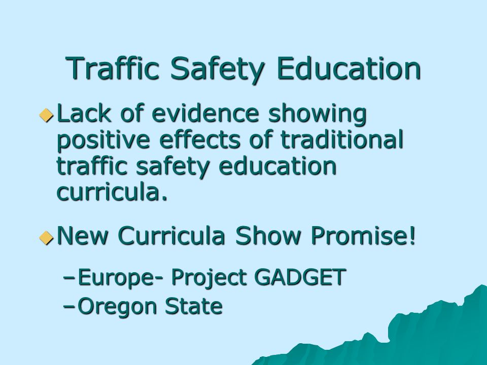 Traffic Safety Education Lack of evidence showing positive effects of traditional traffic safety education curricula.