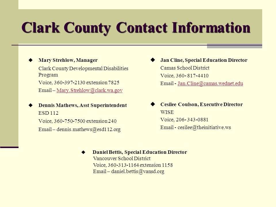 Clark County Contact Information Mary Strehlow, Manager Clark County Developmental Disabilities Program Voice, 360-397-2130 extension 7825 Email – Mary.Strehlow@clark.wa.govMary.Strehlow@clark.wa.gov Dennis Mathews, Asst Superintendent ESD 112 Voice, 360-750-7500 extension 240 Email – dennis.mathews@esd112.org Jan Cline, Special Education Director Camas School District Voice, 360- 817-4410 Email - Jan.Cline@camas.wednet.eduJan.Cline@camas.wednet.edu Cesilee Coulson, Executive Director WISE Voice, 206- 343-0881 Email - cesilee@theinitiative.ws Daniel Bettis, Special Education Director Vancouver School District Voice, 360-313-1164 extension 1158 Email – daniel.bettis@vansd.org