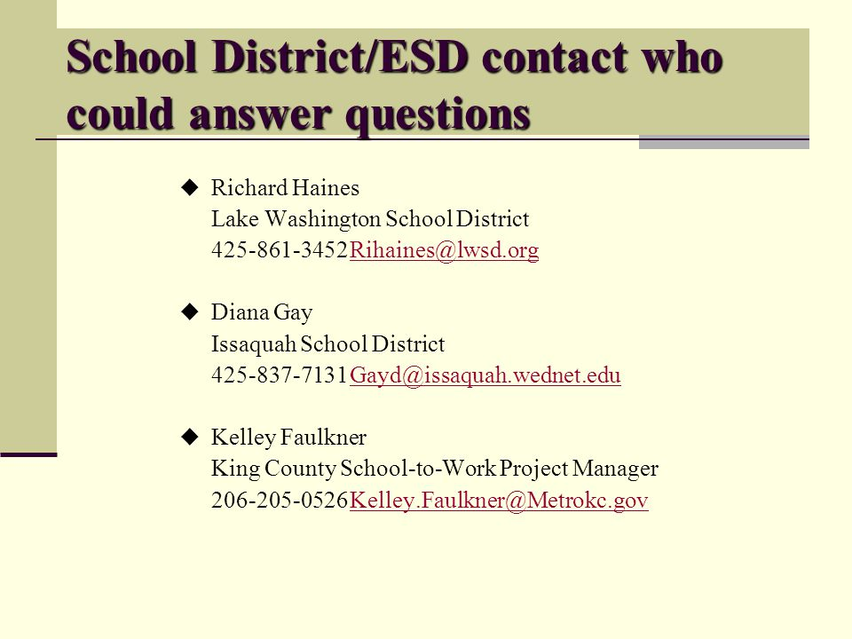 School District/ESD contact who could answer questions Richard Haines Lake Washington School District 425-861-3452Rihaines@lwsd.orgRihaines@lwsd.org Diana Gay Issaquah School District 425-837-7131Gayd@issaquah.wednet.eduGayd@issaquah.wednet.edu Kelley Faulkner King County School-to-Work Project Manager 206-205-0526Kelley.Faulkner@Metrokc.govKelley.Faulkner@Metrokc.gov