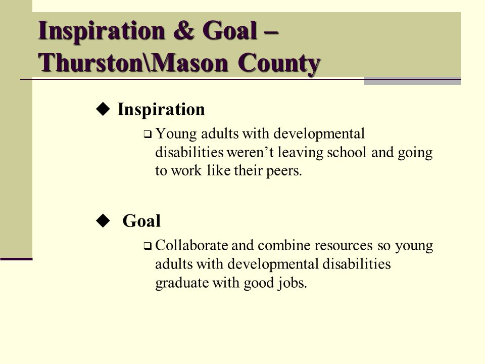 Inspiration & Goal – Thurston\Mason County Inspiration Young adults with developmental disabilities werent leaving school and going to work like their peers.