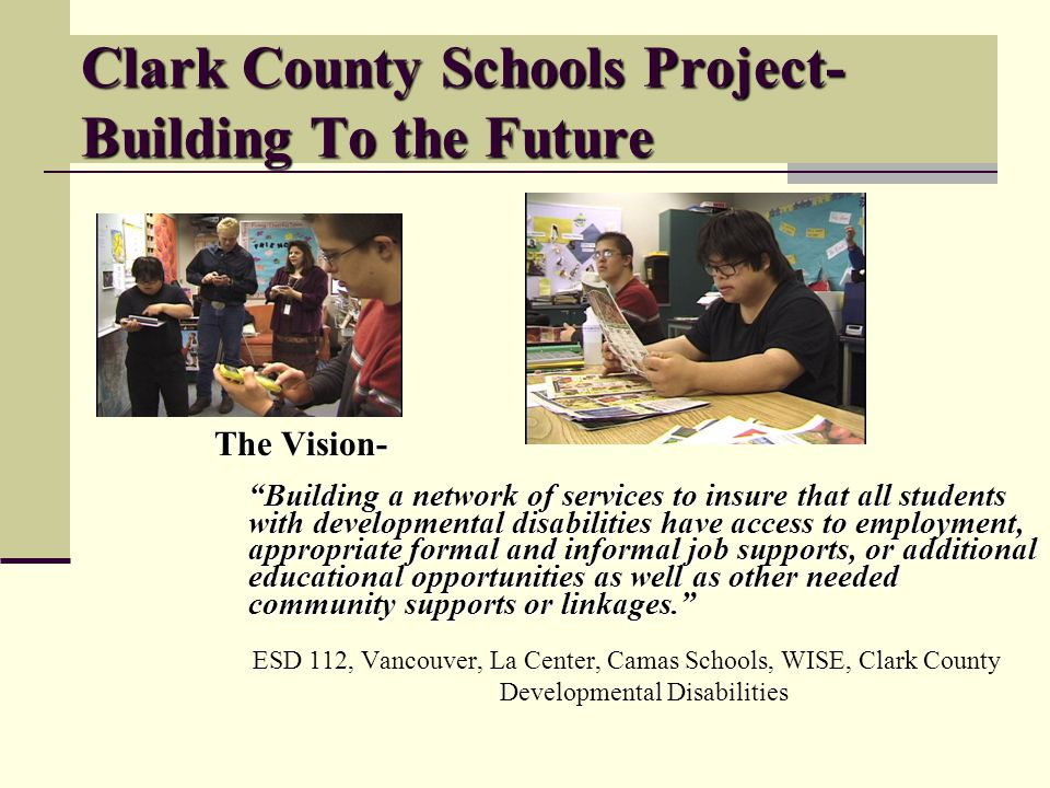 Clark County Schools Project- Building To the Future The Vision- Building a network of services to insure that all students with developmental disabilities have access to employment, appropriate formal and informal job supports, or additional educational opportunities as well as other needed community supports or linkages.