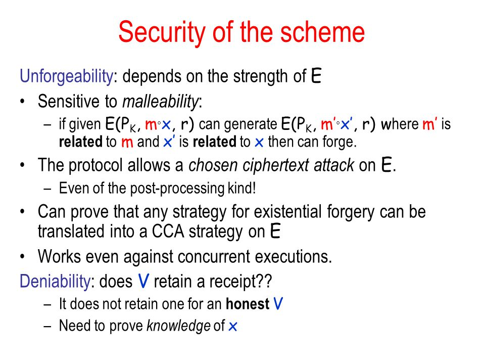 Security of the scheme Unforgeability: depends on the strength of E Sensitive to malleability : –if given E(P K, m x, r) can generate E(P K, m x, r) w here m is related to m and x is related to x then can forge.