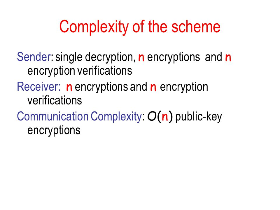 Complexity of the scheme Sender: single decryption, n encryptions and n encryption verifications Receiver: n encryptions and n encryption verifications Communication Complexity: O(n) public-key encryptions