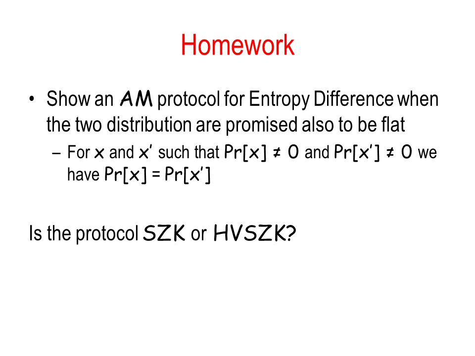 Homework Show an AM protocol for Entropy Difference when the two distribution are promised also to be flat –For x and x such that Pr[x] 0 and Pr[x] 0 we have Pr[x] = Pr[x] Is the protocol SZK or HVSZK