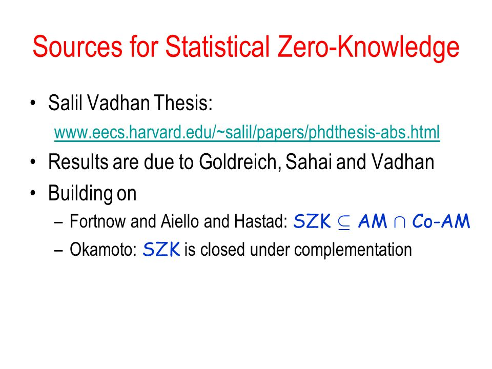 Sources for Statistical Zero-Knowledge Salil Vadhan Thesis: www.eecs.harvard.edu/~salil/papers/phdthesis-abs.html Results are due to Goldreich, Sahai and Vadhan Building on –Fortnow and Aiello and Hastad: SZK µ AM Å Co-AM –Okamoto: SZK is closed under complementation