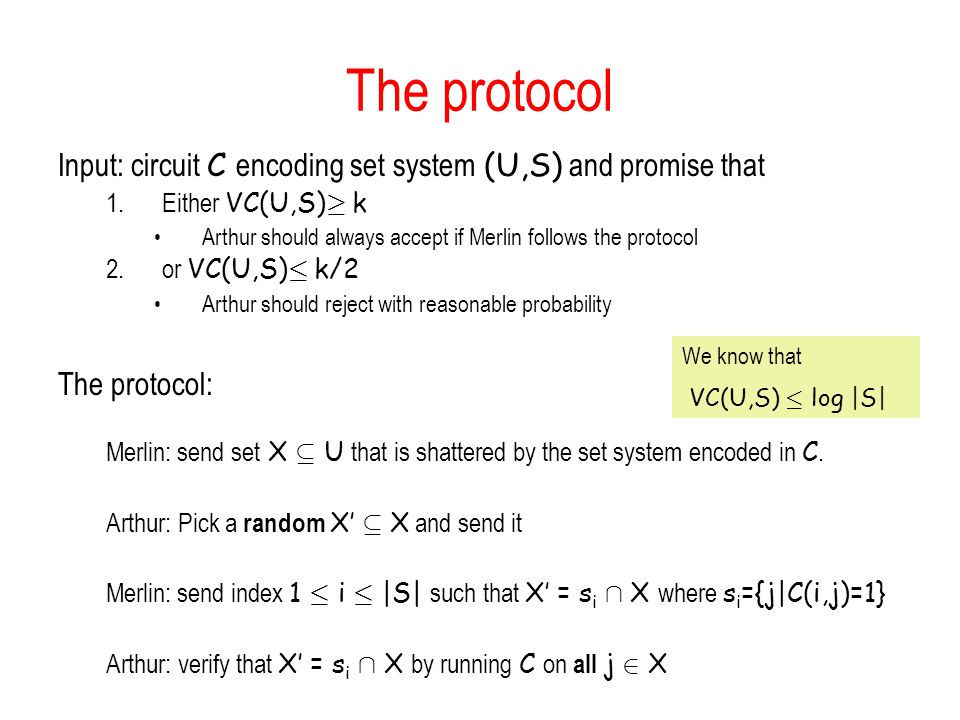 The protocol Input: circuit C encoding set system (U,S) and promise that 1.Either VC(U,S) ¸ k Arthur should always accept if Merlin follows the protocol 2.or VC(U,S) · k/2 Arthur should reject with reasonable probability The protocol: Merlin: send set X µ U that is shattered by the set system encoded in C.