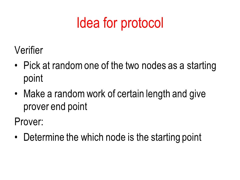 Idea for protocol Verifier Pick at random one of the two nodes as a starting point Make a random work of certain length and give prover end point Prover: Determine the which node is the starting point