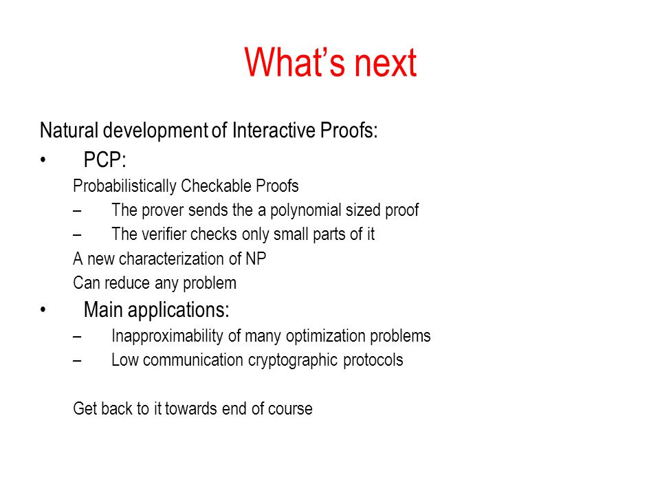 Whats next Natural development of Interactive Proofs: PCP: Probabilistically Checkable Proofs –The prover sends the a polynomial sized proof –The verifier checks only small parts of it A new characterization of NP Can reduce any problem Main applications: –Inapproximability of many optimization problems –Low communication cryptographic protocols Get back to it towards end of course