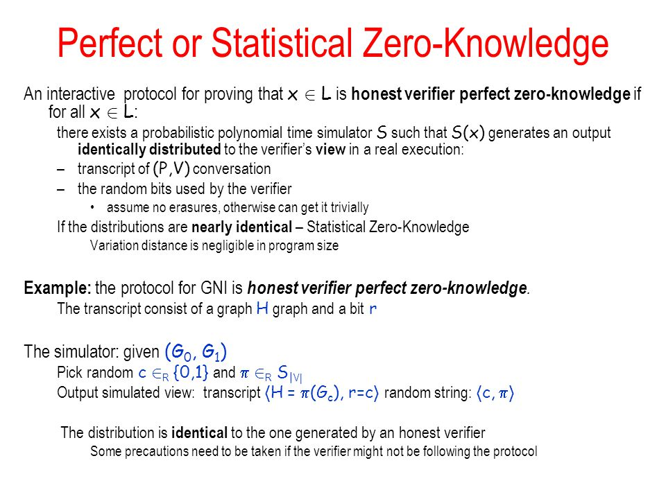 Perfect or Statistical Zero-Knowledge An interactive protocol for proving that x 2 L is honest verifier perfect zero-knowledge if for all x 2 L : there exists a probabilistic polynomial time simulator S such that S(x) generates an output identically distributed to the verifiers view in a real execution: –transcript of (P,V) conversation –the random bits used by the verifier assume no erasures, otherwise can get it trivially If the distributions are nearly identical – Statistical Zero-Knowledge Variation distance is negligible in program size Example: the protocol for GNI is honest verifier perfect zero-knowledge.