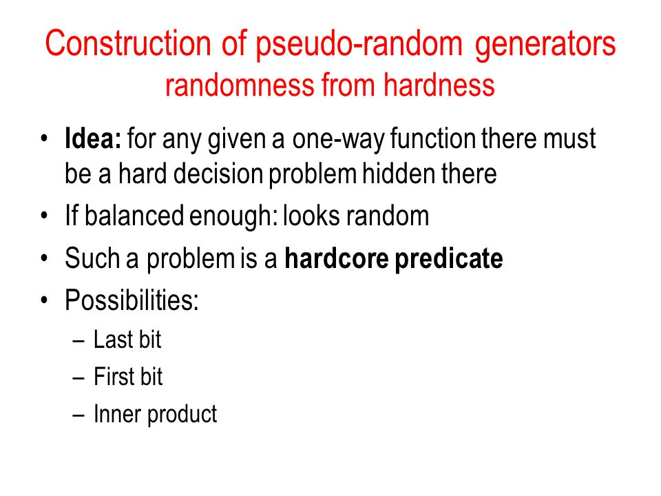 Construction of pseudo-random generators randomness from hardness Idea: for any given a one-way function there must be a hard decision problem hidden there If balanced enough: looks random Such a problem is a hardcore predicate Possibilities: –Last bit –First bit –Inner product
